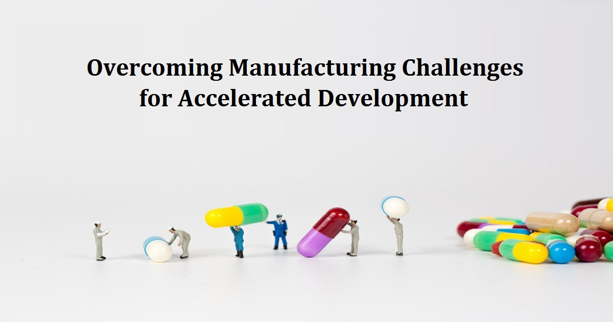 Overcoming Manufacturing Challenges for Accelerated Development