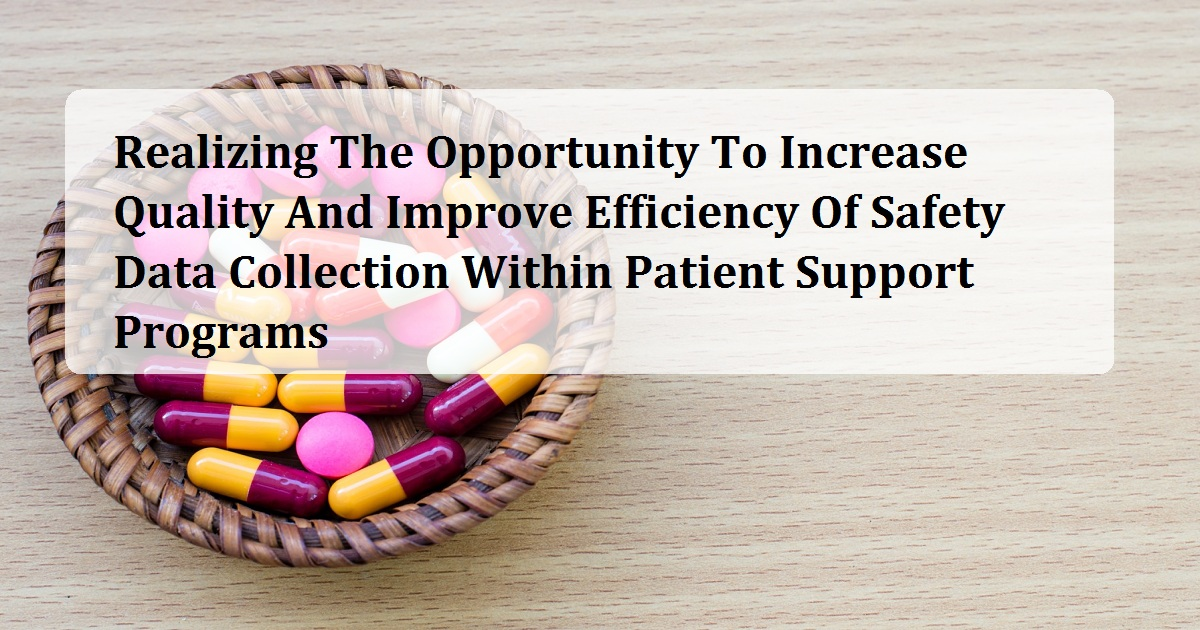 Realizing The Opportunity To Increase Quality And Improve Efficiency Of Safety Data Collection Within Patient Support Programs
