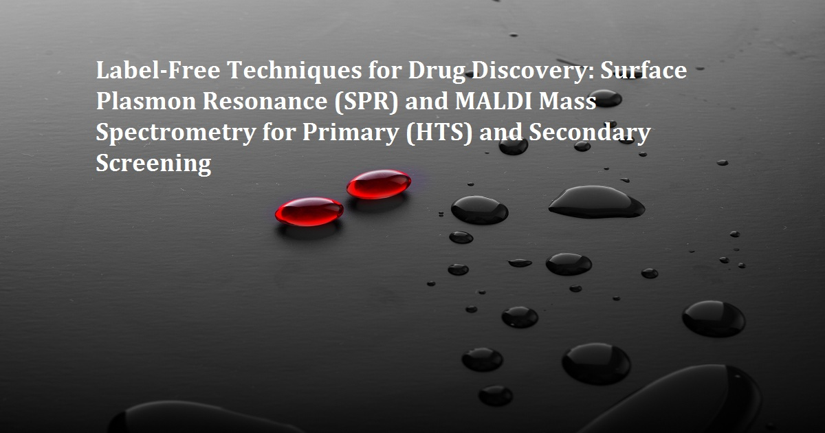 Label-Free Techniques for Drug Discovery: Surface Plasmon Resonance (SPR) and MALDI Mass Spectrometry for Primary (HTS) and Secondary Screening