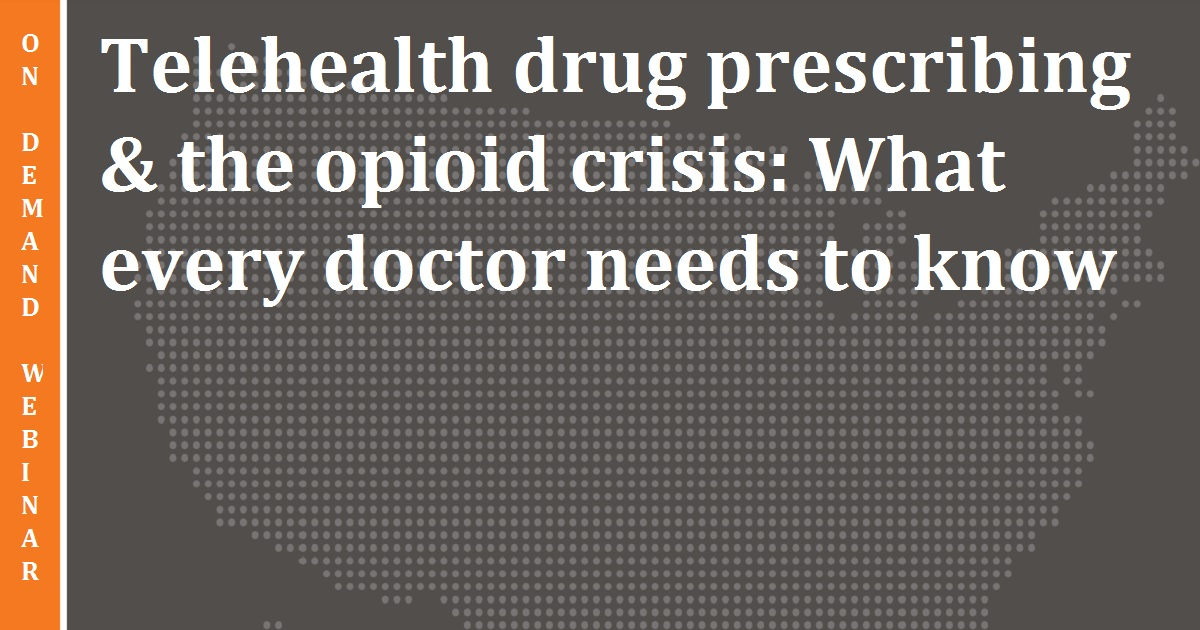 Telehealth drug prescribing & the opioid crisis: What every doctor needs to know