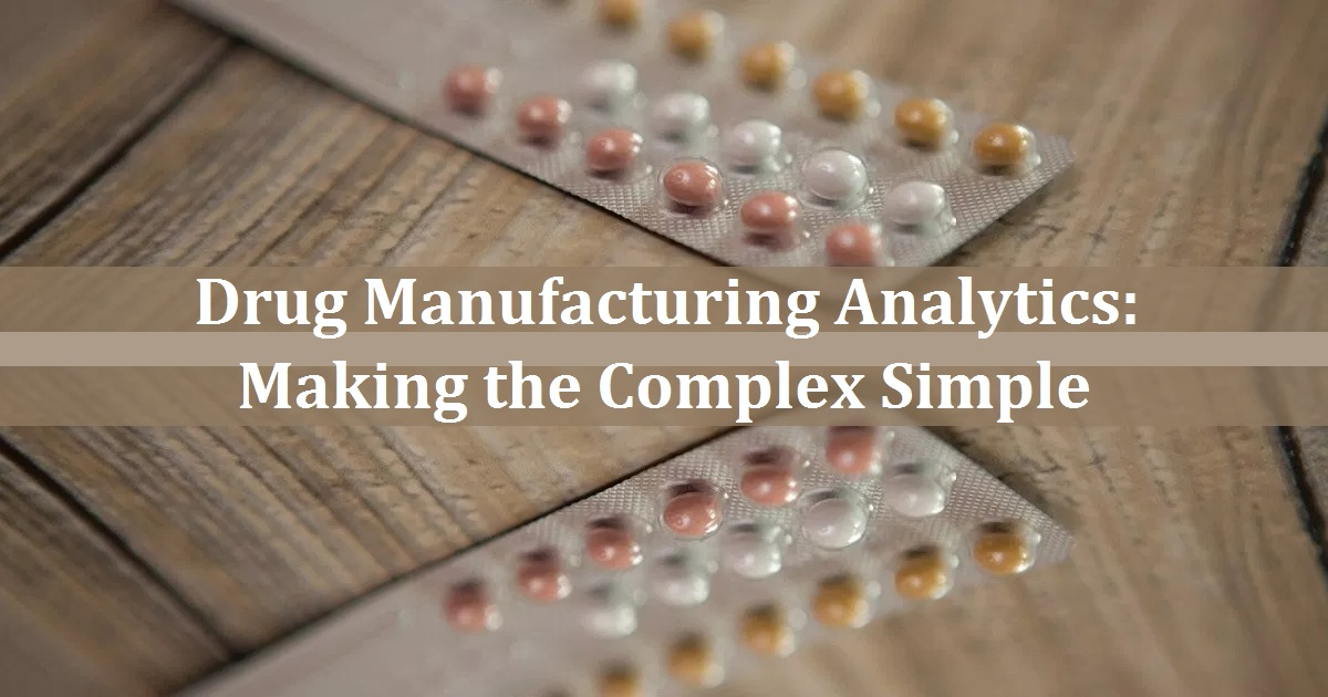 Drug Manufacturing Analytics – Making the Complex Simple