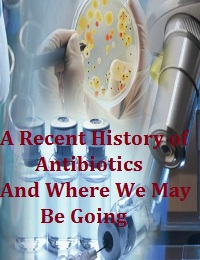 A RECENT HISTORY OF ANTIBIOTICS AND WHERE WE MAY BE GOING